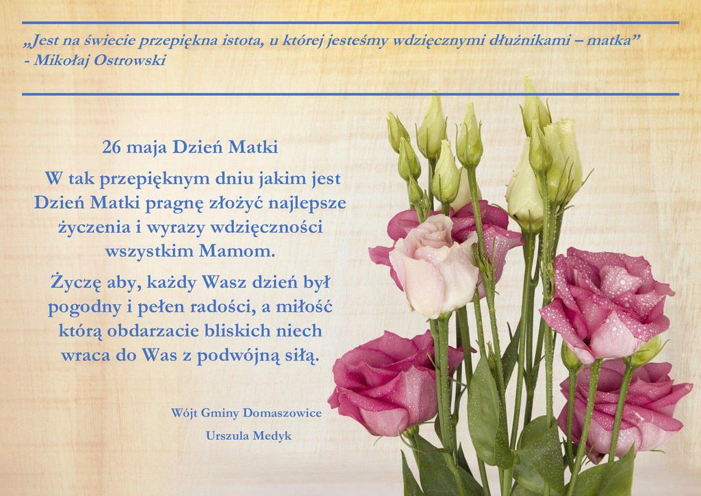 26 maja Dzień Matki. W tak przepięknym dniu jakim jest Dzień Matki pragnę złożyć najlepsze życzenia i wyrazy wdzięczności wszystkim Mamom. Życzę aby, każdy Wasz dzień był pogodny i pełen radości, a miłość którą obdarzacie bliskich niech wraca do Was z podwójną siłą. Wójt Gminy Domaszowice Urszula Medyk